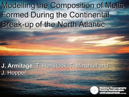 Modelling the Composition of Melts Formed During the Continental Break-up of the North Atlantic J. Armitage, T. Henstock, T. Minshull and J. Hopper.