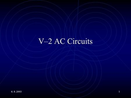 6. 8. 20031 V–2 AC Circuits. 6. 8. 20032 Main Topics Power in AC Circuits. R, L and C in AC Circuits. Impedance. Description using Phasors. Generalized.