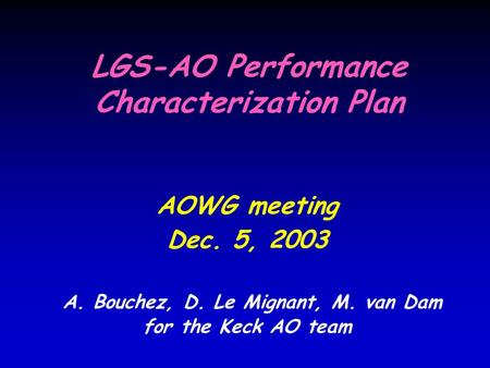 LGS-AO Performance Characterization Plan AOWG meeting Dec. 5, 2003 A. Bouchez, D. Le Mignant, M. van Dam for the Keck AO team.