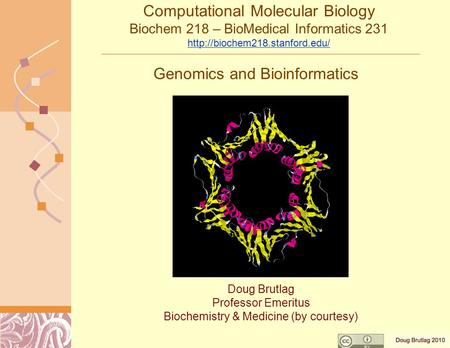 Genomics and Bioinformatics Doug Brutlag Professor Emeritus Biochemistry & Medicine (by courtesy) Computational Molecular Biology Biochem 218 – BioMedical.