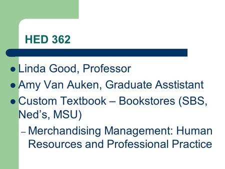 HED 362 Linda Good, Professor Amy Van Auken, Graduate Asstistant Custom Textbook – Bookstores (SBS, Ned's, MSU) – Merchandising Management: Human Resources.