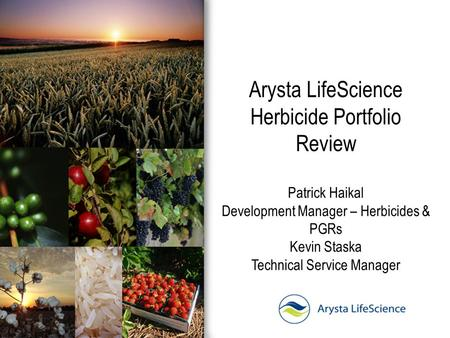 Arysta LifeScience Herbicide Portfolio Review Patrick Haikal Development Manager – Herbicides & PGRs Kevin Staska Technical Service Manager.