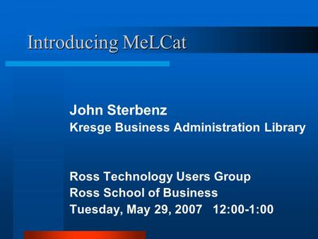 Introducing MeLCat John Sterbenz Kresge Business Administration Library Ross Technology Users Group Ross School of Business Tuesday, May 29, 2007 12:00-1:00.