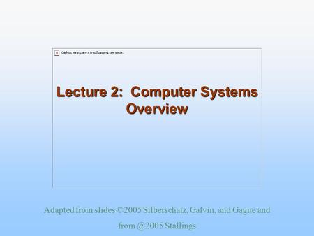Adapted from slides ©2005 Silberschatz, Galvin, and Gagne and Stallings Lecture 2: Computer Systems Overview.