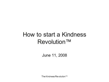 The Kindness Revolution™ How to start a Kindness Revolution™ June 11, 2008.