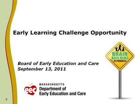 0 Early Learning Challenge Opportunity Board of Early Education and Care September 13, 2011.