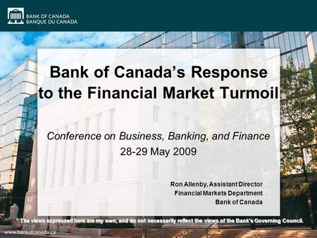 Bank of Canada's Response to the Financial Market Turmoil Conference on Business, Banking, and Finance 28-29 May 2009 Ron Allenby, Assistant Director Financial.