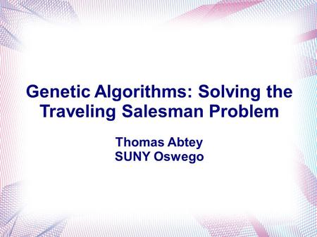 Genetic Algorithms: Solving the Traveling Salesman Problem Thomas Abtey SUNY Oswego.
