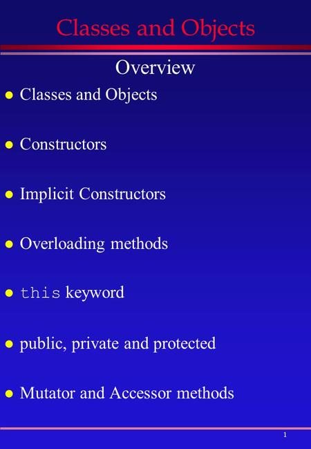 1 Classes and Objects Overview l Classes and Objects l Constructors l Implicit Constructors l Overloading methods this keyword l public, private and protected.