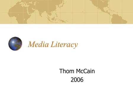 Media Literacy Thom McCain 2006. What is media literacy? Not so much a finite body of knowledge but rather a skill, a process, a way of thinking that,