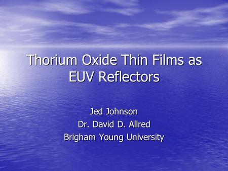 Thorium Oxide Thin Films as EUV Reflectors Jed Johnson Dr. David D. Allred Brigham Young University.