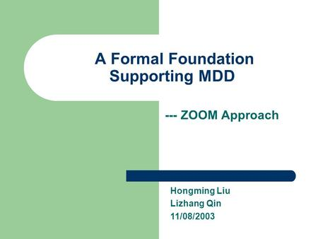 A Formal Foundation Supporting MDD --- ZOOM Approach Hongming Liu Lizhang Qin 11/08/2003.