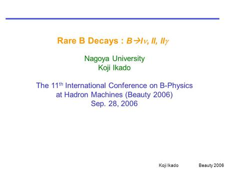 Koji Ikado Beauty 2006 Rare B Decays : B  l, ll, ll  Nagoya University Koji Ikado The 11 th International Conference on B-Physics at Hadron Machines.