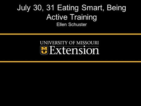 July 30, 31 Eating Smart, Being Active Training Ellen Schuster.