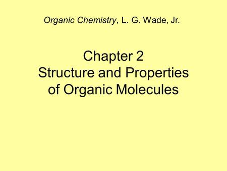 Chapter 2 Structure and Properties of Organic Molecules Organic Chemistry, L. G. Wade, Jr.
