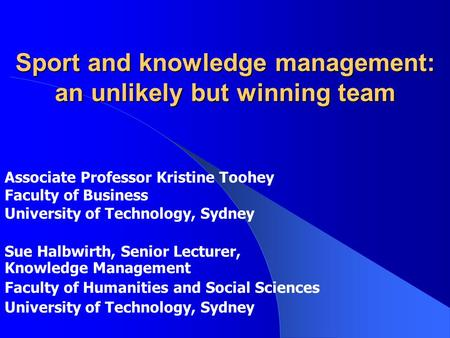 Sport and knowledge management: an unlikely but winning team Sue Halbwirth, Senior Lecturer, Knowledge Management Faculty of Humanities and Social Sciences.
