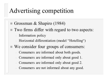 Advertising competition n Grossman & Shapiro (1984) n Two firms differ with regard to two aspects: – Information policy – Horizontal differentiation (model.