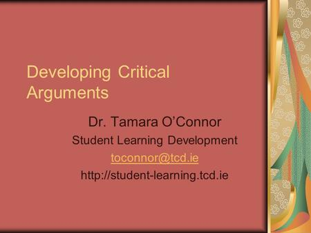 Developing Critical Arguments Dr. Tamara O'Connor Student Learning Development