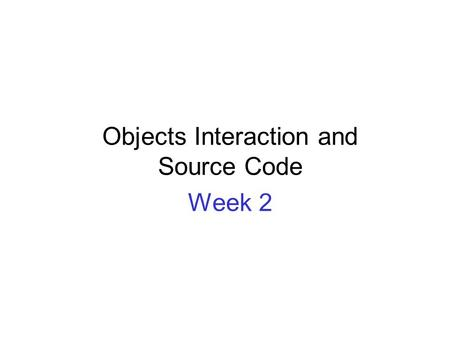 Objects Interaction and Source Code Week 2. OBJECT ORIENTATION BASICS REVIEW.