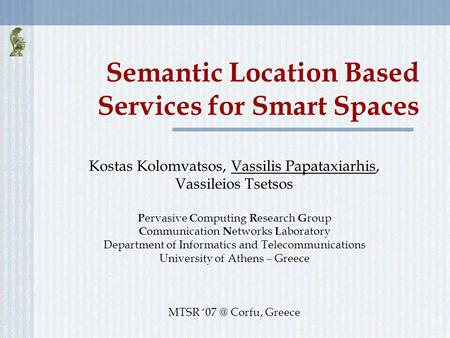 Semantic Location Based Services for Smart Spaces Kostas Kolomvatsos, Vassilis Papataxiarhis, Vassileios Tsetsos P ervasive C omputing R esearch G roup.