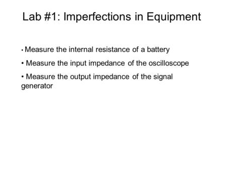 Lab #1: Imperfections in Equipment Measure the internal resistance of a battery Measure the input impedance of the oscilloscope Measure the output impedance.