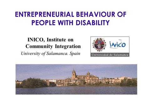 ENTREPRENEURIAL BEHAVIOUR OF PEOPLE WITH DISABILITY INICO, Institute on Community Integration University of Salamanca. Spain.
