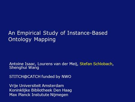 An Empirical Study of Instance-Based Ontology Mapping Antoine Isaac, Lourens van der Meij, Stefan Schlobach, Shenghui Wang funded by NWO Vrije.