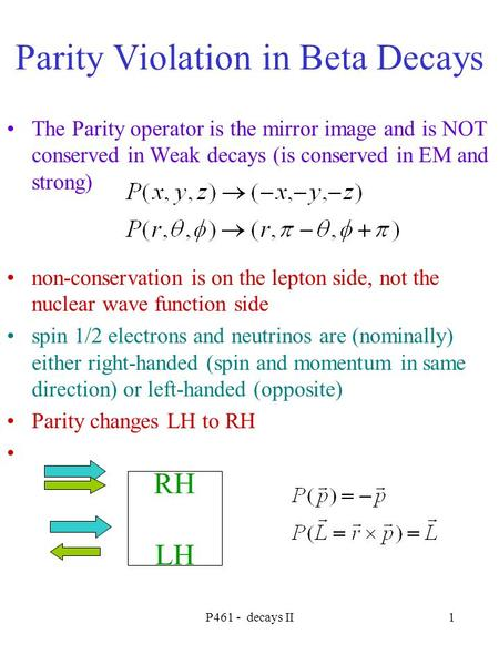 P461 - decays II1 Parity Violation in Beta Decays The Parity operator is the mirror image and is NOT conserved in Weak decays (is conserved in EM and strong)