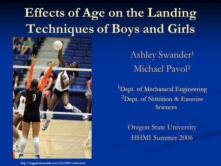Effects of Age on the Landing Techniques of Boys and Girls Ashley Swander Ashley Swander 1 Michael Pavol Michael Pavol 2 Dept. of Mechanical Engineering.