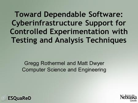 Toward Dependable Software: Cyberinfrastructure Support for Controlled Experimentation with Testing and Analysis Techniques Gregg Rothermel and Matt Dwyer.