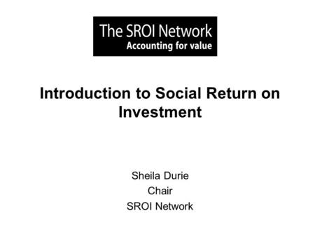 Introduction to Social Return on Investment Sheila Durie Chair SROI Network.