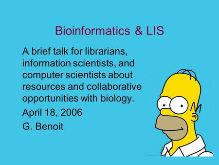 Bioinformatics & LIS A brief talk for librarians, information scientists, and computer scientists about resources and collaborative opportunities with.