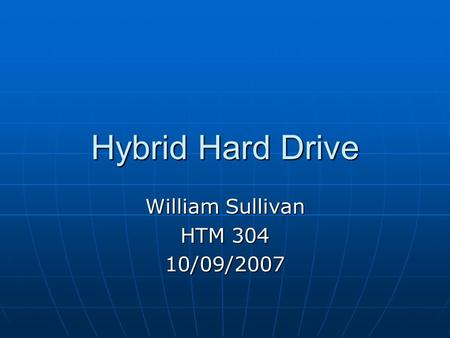 Hybrid Hard Drive William Sullivan HTM 304 10/09/2007.