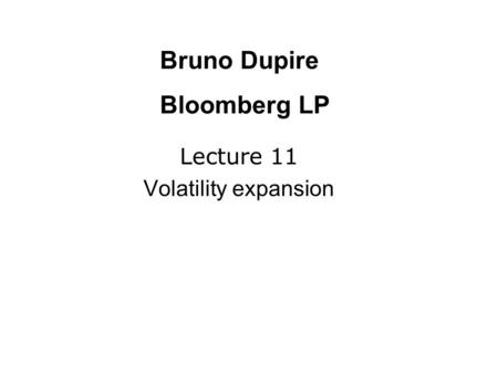 Lecture 11 Volatility expansion Bruno Dupire Bloomberg LP.