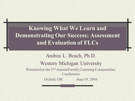 Knowing What We Learn and Demonstrating Our Success: Assessment and Evaluation of FLCs Andrea L. Beach, Ph.D. Western Michigan University Presented at.
