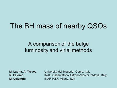The BH mass of nearby QSOs A comparison of the bulge luminosity and virial methods M. Labita, A. TrevesUniversità dell'Insubria, Como, Italy R. FalomoINAF,