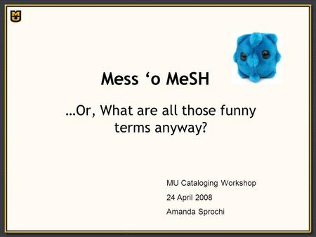 Mess 'o MeSH …Or, What are all those funny terms anyway? MU Cataloging Workshop 24 April 2008 Amanda Sprochi.