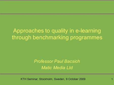 KTH Seminar, Stockholm, Sweden, 9 October 20091 Approaches to quality in e-learning through benchmarking programmes Professor Paul Bacsich Matic Media.