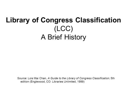 Library of Congress Classification (LCC) A Brief History Source: Lois Mai Chan, A Guide to the Library of Congress Classification, 5th edition (Englewood,