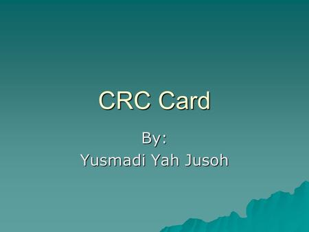 CRC Card By: Yusmadi Yah Jusoh. What is CRC card?  A Class Responsibility Collaborator (CRC) model (Beck & Cunningham 1989; Wilkinson 1995; Ambler 1995)