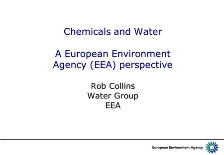 Chemicals and Water A European Environment Agency (EEA) perspective Rob Collins Water Group EEA.