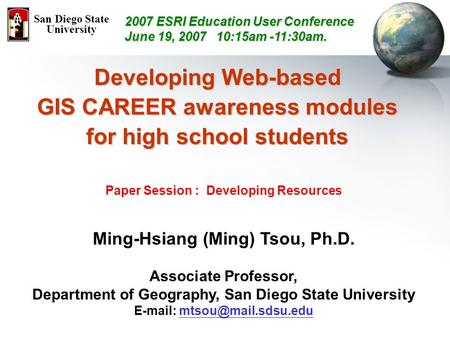 Developing Web-based GIS CAREER awareness modules for high school students Paper Session : Developing Resources Ming-Hsiang (Ming) Tsou, Ph.D. Associate.