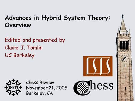 Chess Review November 21, 2005 Berkeley, CA Edited and presented by Advances in Hybrid System Theory: Overview Claire J. Tomlin UC Berkeley.