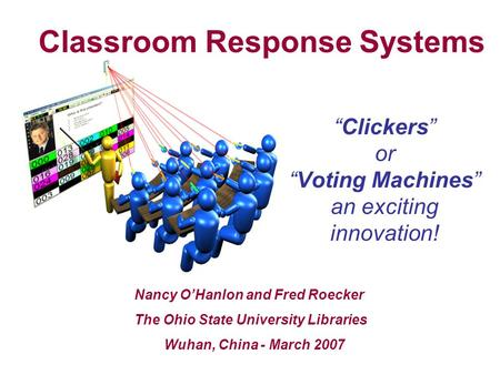 """Clickers"" or ""Voting Machines"" an exciting innovation! Nancy O'Hanlon and Fred Roecker The Ohio State University Libraries Wuhan, China - March 2007 Classroom."