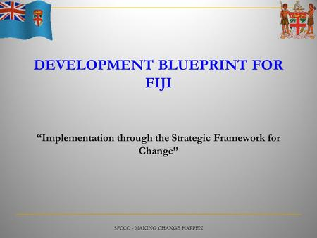 "SFCCO - MAKING CHANGE HAPPEN DEVELOPMENT BLUEPRINT FOR FIJI ""Implementation through the Strategic Framework for Change"""
