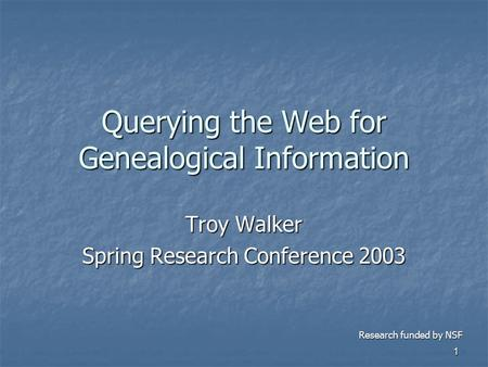 1 Querying the Web for Genealogical Information Troy Walker Spring Research Conference 2003 Research funded by NSF.