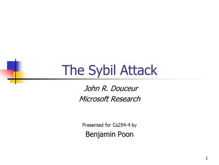 1 The Sybil Attack John R. Douceur Microsoft Research Presented for Cs294-4 by Benjamin Poon.