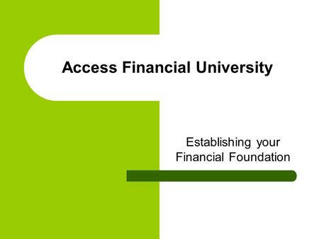 Access Financial University Establishing your Financial Foundation.