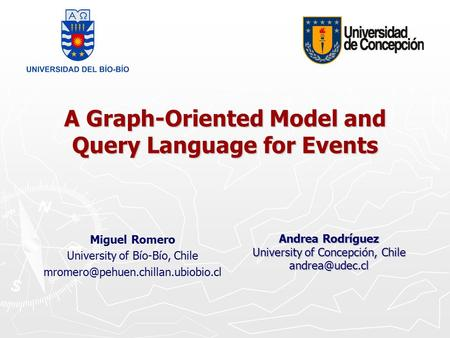 A Graph-Oriented Model and Query Language for Events Miguel Romero University of Bío-Bío, Chile Andrea Rodríguez University.