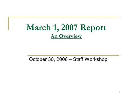 1 March 1, 2007 Report An Overview October 30, 2006 – Staff Workshop.